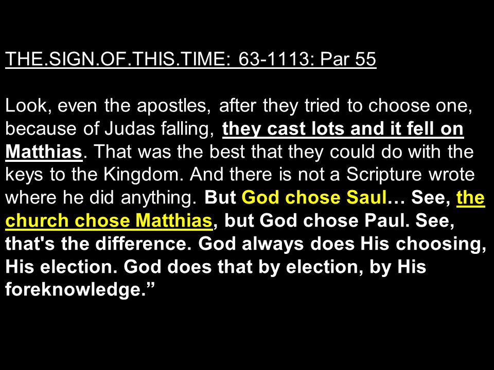 THE.SIGN.OF.THIS.TIME: 63-1113: Par 55 Look, even the apostles, after they tried to choose one, because of Judas falling, they cast lots and it fell on Matthias.