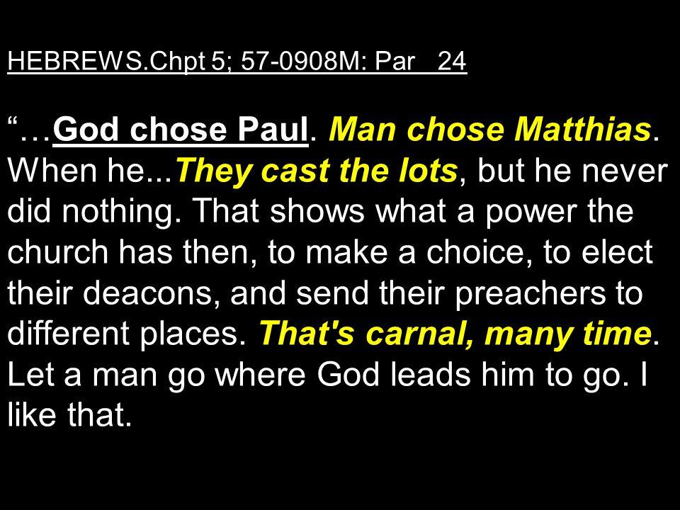 HEBREWS. Chpt 5; 57-0908M: Par 24 …God chose Paul. Man chose Matthias