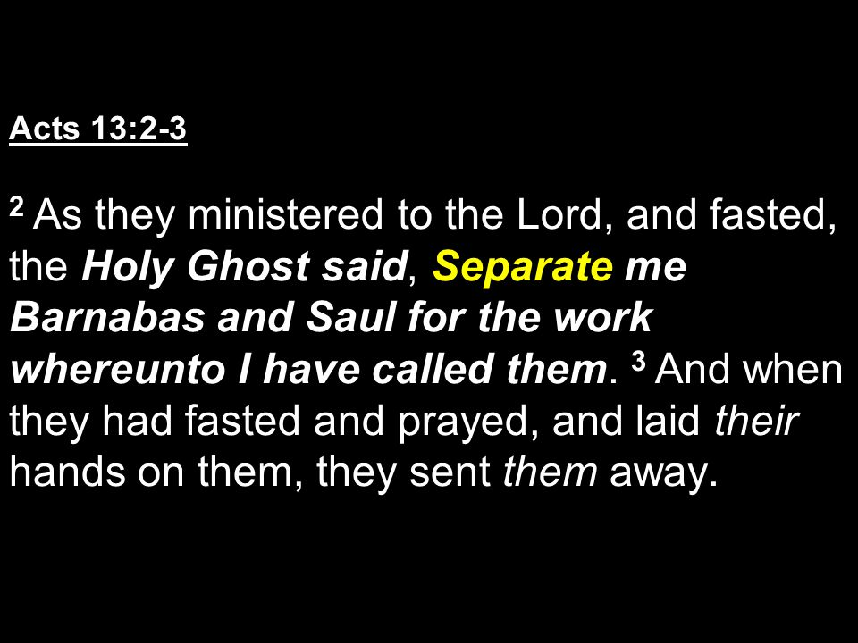 Acts 13:2-3 2 As they ministered to the Lord, and fasted, the Holy Ghost said, Separate me Barnabas and Saul for the work whereunto I have called them.