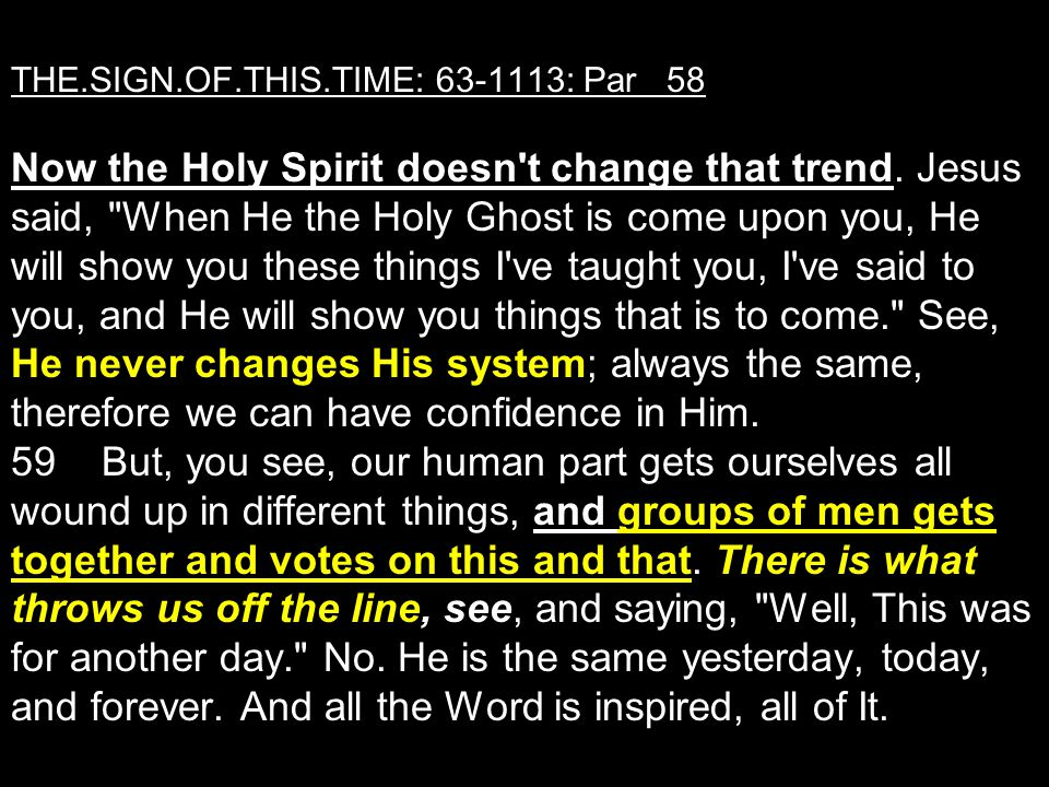 THE.SIGN.OF.THIS.TIME: 63-1113: Par 58 Now the Holy Spirit doesn t change that trend.