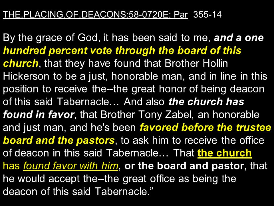 THE.PLACING.OF.DEACONS:58-0720E: Par 355-14 By the grace of God, it has been said to me, and a one hundred percent vote through the board of this church, that they have found that Brother Hollin Hickerson to be a just, honorable man, and in line in this position to receive the--the great honor of being deacon of this said Tabernacle… And also the church has found in favor, that Brother Tony Zabel, an honorable and just man, and he s been favored before the trustee board and the pastors, to ask him to receive the office of deacon in this said Tabernacle… That the church has found favor with him, or the board and pastor, that he would accept the--the great office as being the deacon of this said Tabernacle.