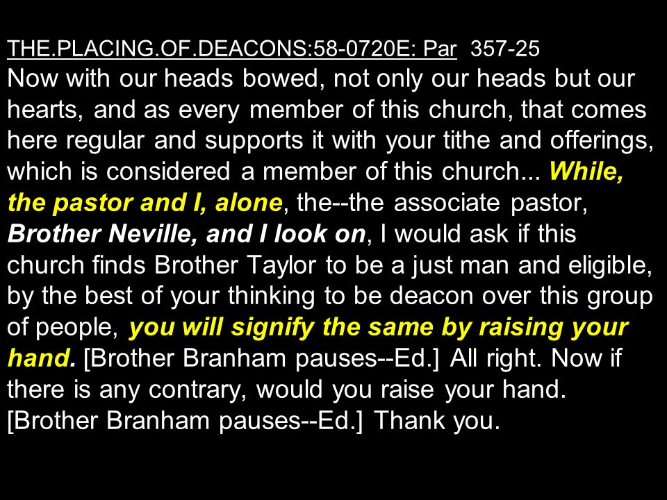 THE.PLACING.OF.DEACONS:58-0720E: Par 357-25 Now with our heads bowed, not only our heads but our hearts, and as every member of this church, that comes here regular and supports it with your tithe and offerings, which is considered a member of this church...