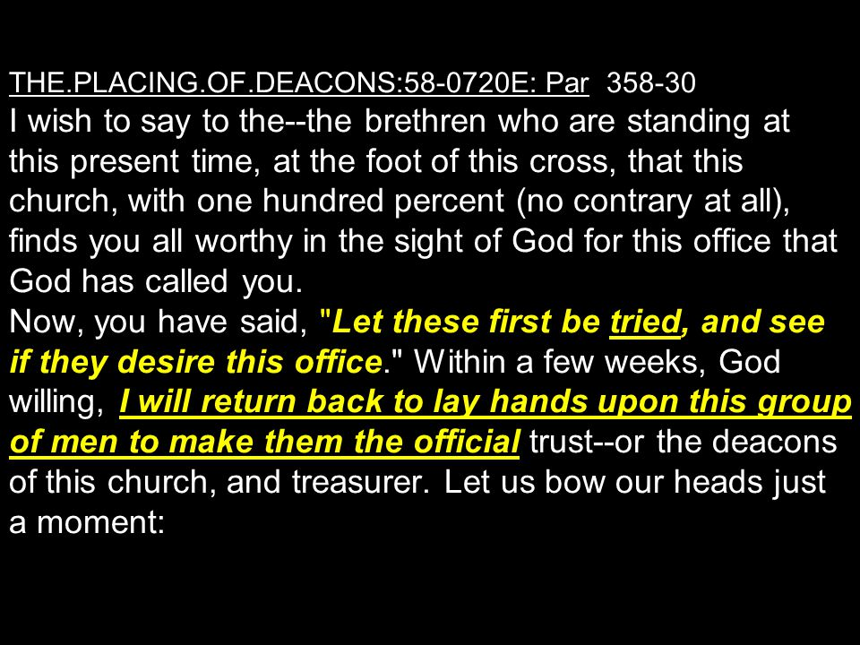 THE.PLACING.OF.DEACONS:58-0720E: Par 358-30 I wish to say to the--the brethren who are standing at this present time, at the foot of this cross, that this church, with one hundred percent (no contrary at all), finds you all worthy in the sight of God for this office that God has called you.