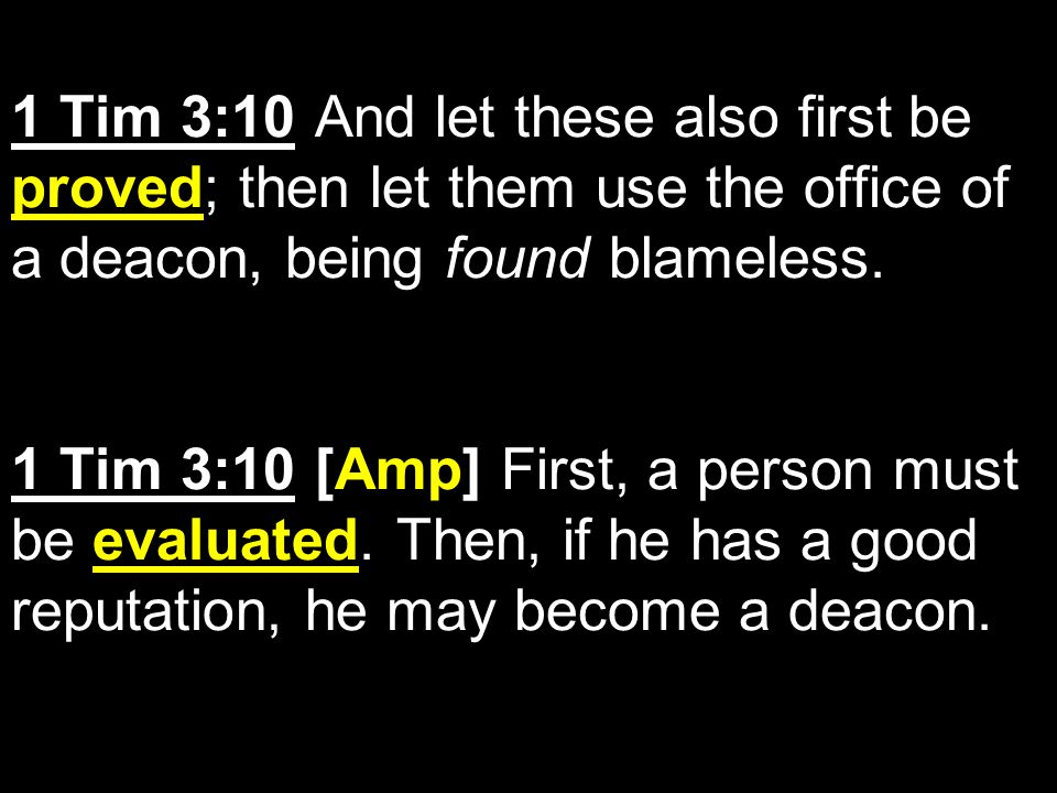 1 Tim 3:10 And let these also first be proved; then let them use the office of a deacon, being found blameless.