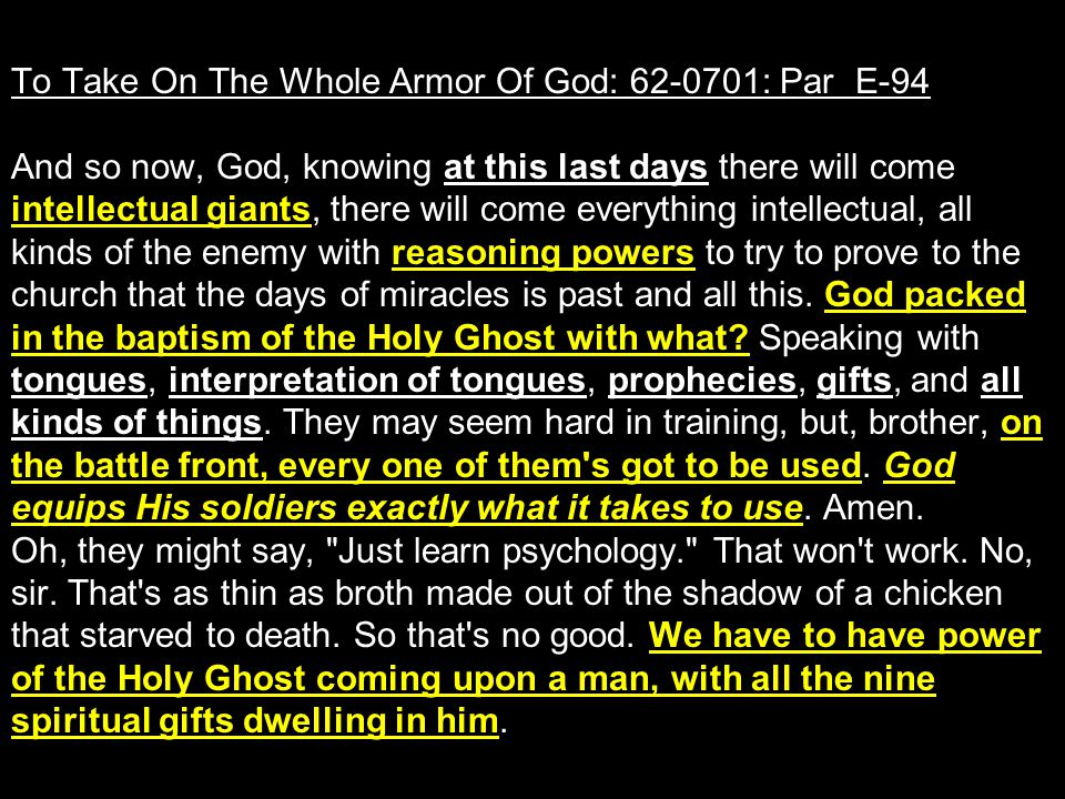 To Take On The Whole Armor Of God: 62-0701: Par E-94 And so now, God, knowing at this last days there will come intellectual giants, there will come everything intellectual, all kinds of the enemy with reasoning powers to try to prove to the church that the days of miracles is past and all this.