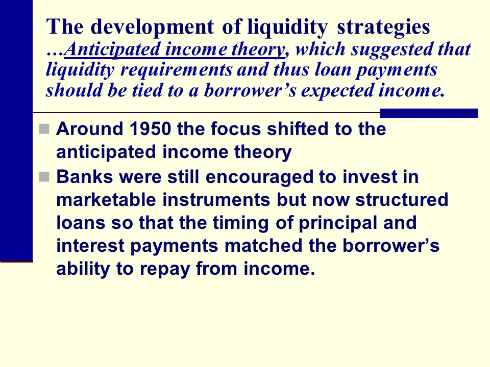 The development of liquidity strategies …Anticipated income theory, which suggested that liquidity requirements and thus loan payments should be tied to a borrower's expected income.