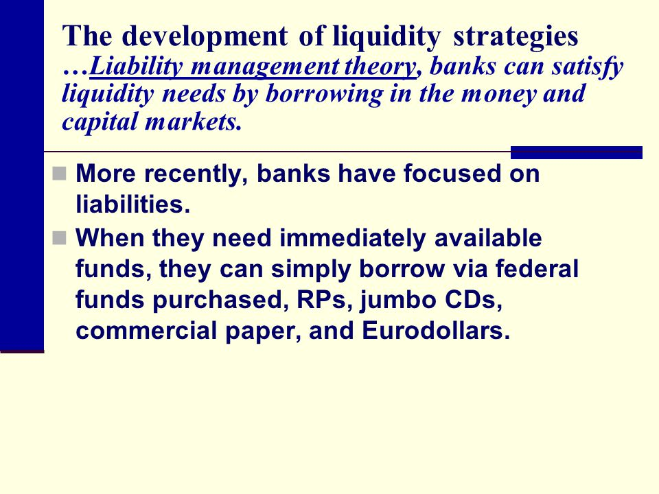The development of liquidity strategies …Liability management theory, banks can satisfy liquidity needs by borrowing in the money and capital markets.
