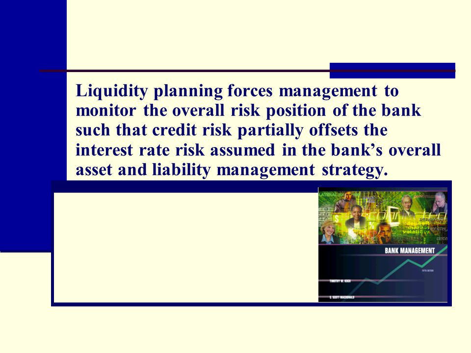 Liquidity planning forces management to monitor the overall risk position of the bank such that credit risk partially offsets the interest rate risk assumed in the bank's overall asset and liability management strategy.