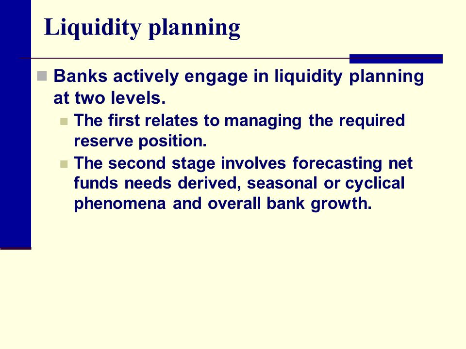 Liquidity planning Banks actively engage in liquidity planning at two levels. The first relates to managing the required reserve position.