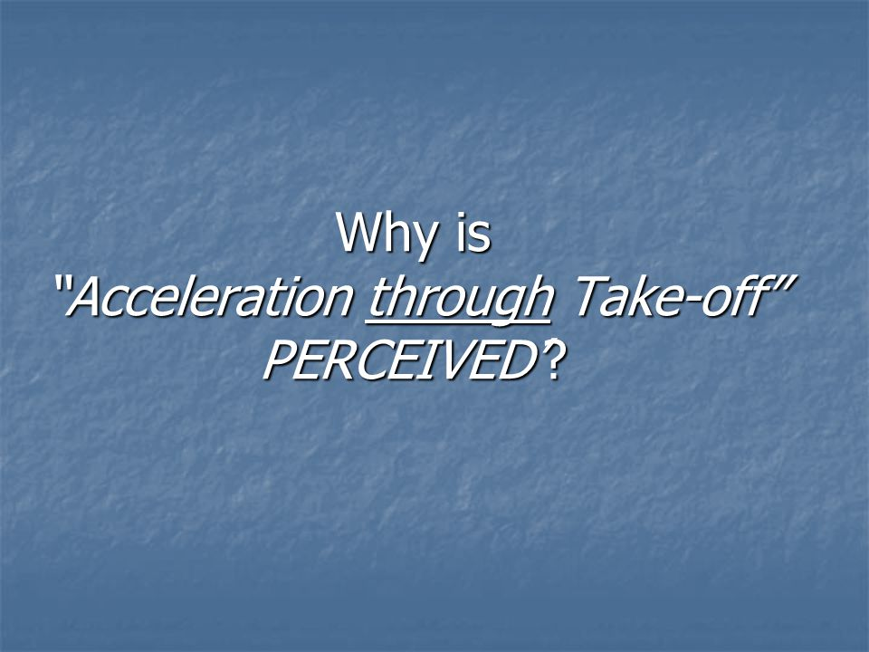 Why is Acceleration through Take-off PERCEIVED'