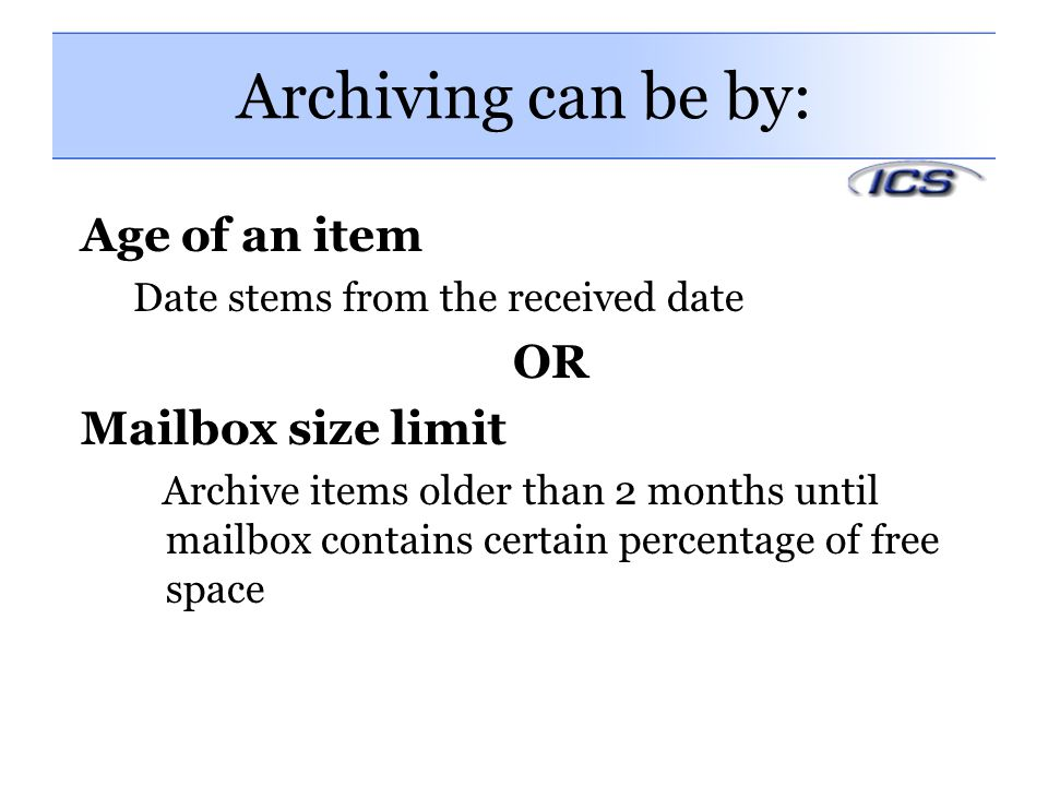 Archiving can be by: Age of an item OR Mailbox size limit