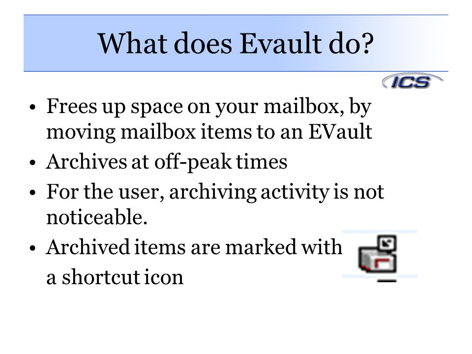 What does Evault do Frees up space on your mailbox, by moving mailbox items to an EVault. Archives at off-peak times.