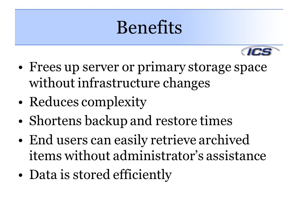 Benefits Frees up server or primary storage space without infrastructure changes. Reduces complexity.