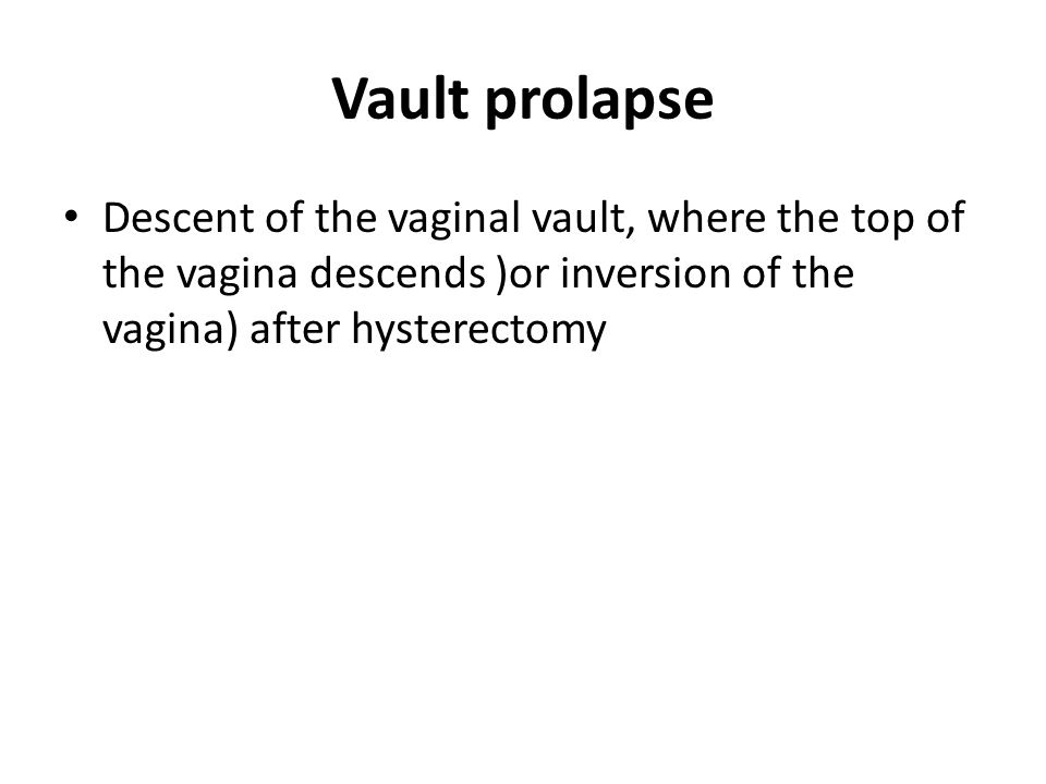 Vault prolapse Descent of the vaginal vault, where the top of the vagina descends )or inversion of the vagina) after hysterectomy.