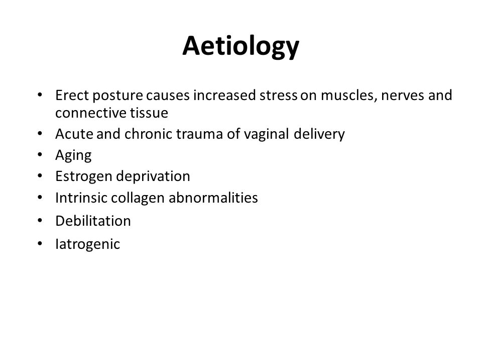 Aetiology Erect posture causes increased stress on muscles, nerves and connective tissue. Acute and chronic trauma of vaginal delivery.