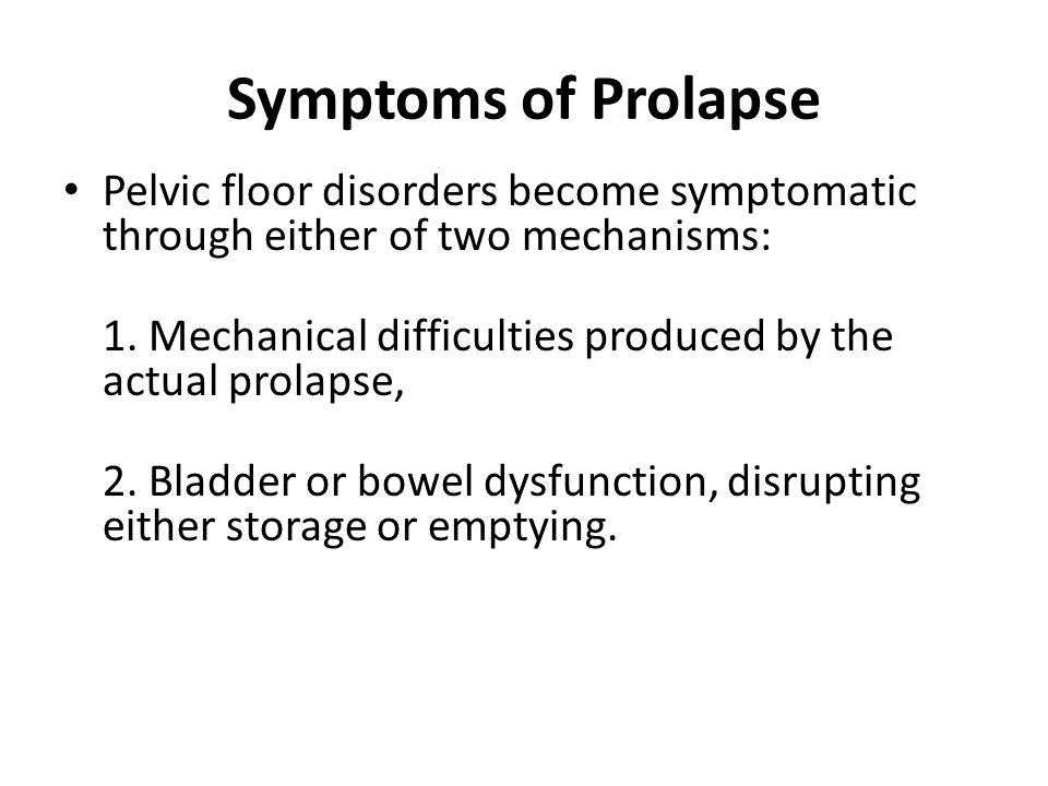 Symptoms of Prolapse Pelvic floor disorders become symptomatic through either of two mechanisms: