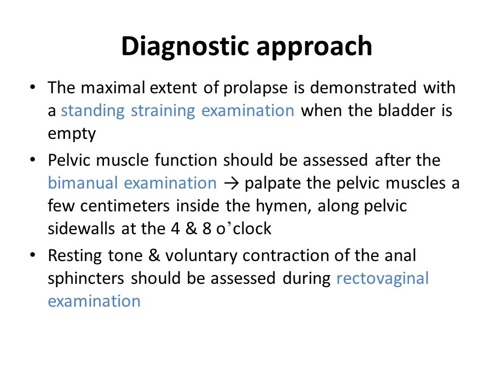 Diagnostic approach The maximal extent of prolapse is demonstrated with a standing straining examination when the bladder is empty.
