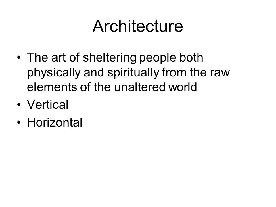 Architecture The art of sheltering people both physically and spiritually from the raw elements of the unaltered world.