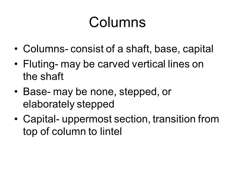 Columns Columns- consist of a shaft, base, capital