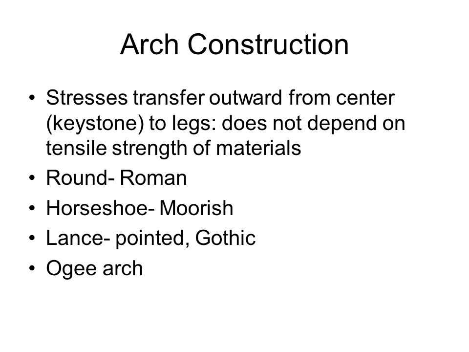 Arch Construction Stresses transfer outward from center (keystone) to legs: does not depend on tensile strength of materials.