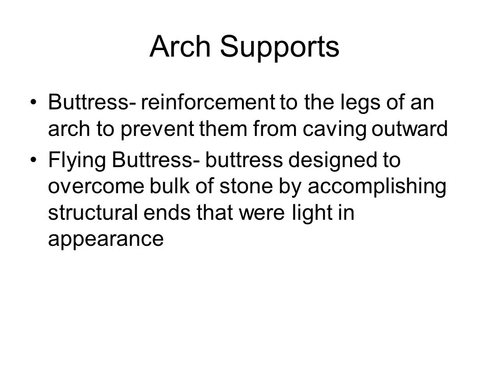 Arch Supports Buttress- reinforcement to the legs of an arch to prevent them from caving outward.