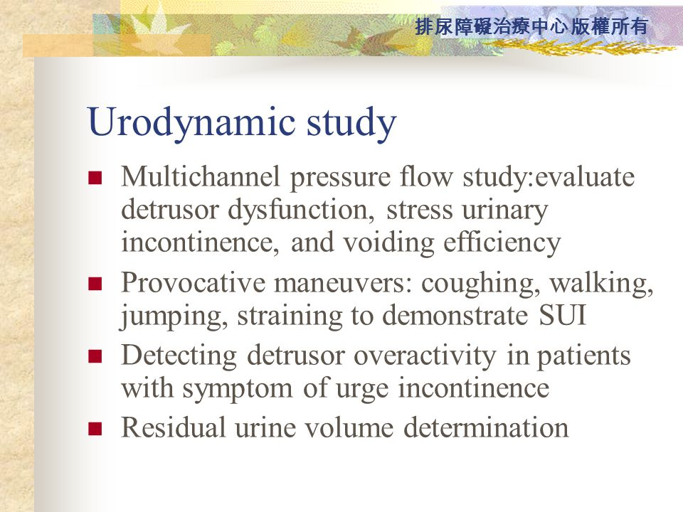 Urodynamic study Multichannel pressure flow study:evaluate detrusor dysfunction, stress urinary incontinence, and voiding efficiency.