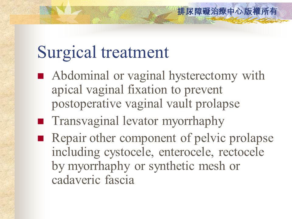 Surgical treatment Abdominal or vaginal hysterectomy with apical vaginal fixation to prevent postoperative vaginal vault prolapse.