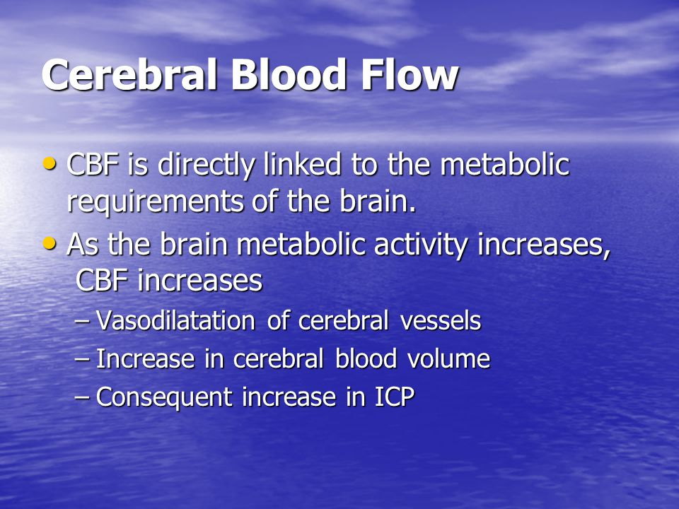 Cerebral Blood Flow CBF is directly linked to the metabolic requirements of the brain. As the brain metabolic activity increases, CBF increases.