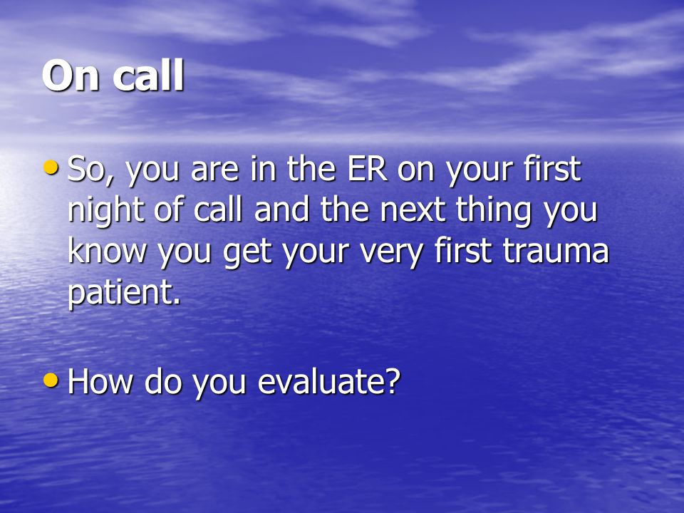 On call So, you are in the ER on your first night of call and the next thing you know you get your very first trauma patient.