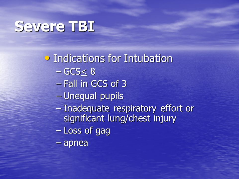 Severe TBI Indications for Intubation GCS< 8 Fall in GCS of 3