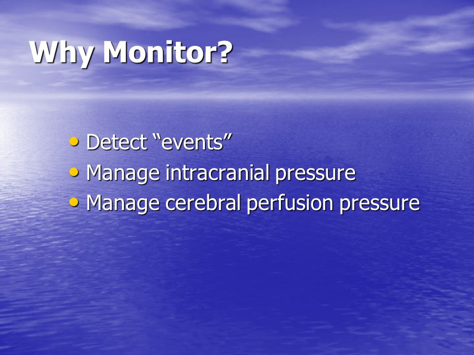 Why Monitor Detect events Manage intracranial pressure