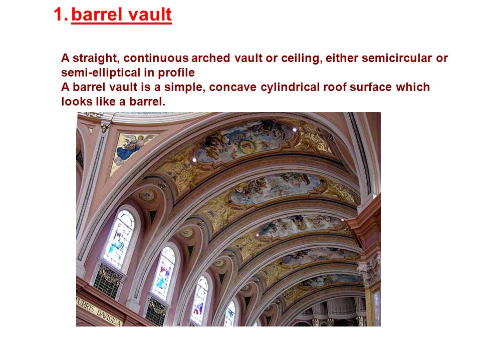 barrel vault A straight, continuous arched vault or ceiling, either semicircular or semi-elliptical in profile.