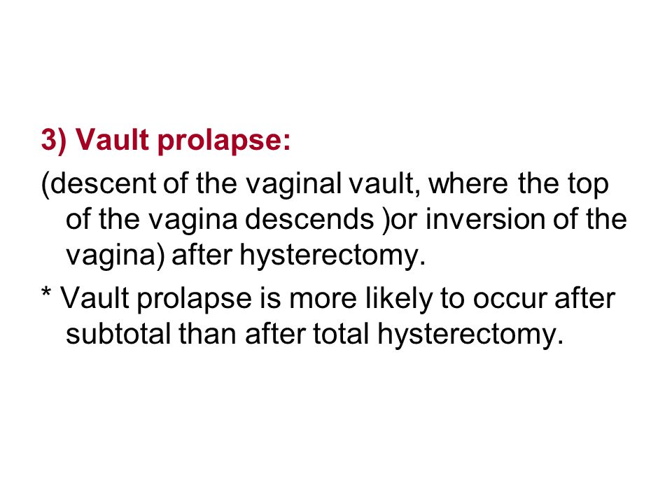 3) Vault prolapse: (descent of the vaginal vault, where the top of the vagina descends )or inversion of the vagina) after hysterectomy.