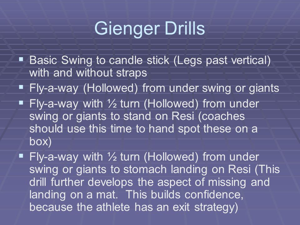 Gienger Drills Basic Swing to candle stick (Legs past vertical) with and without straps. Fly-a-way (Hollowed) from under swing or giants.
