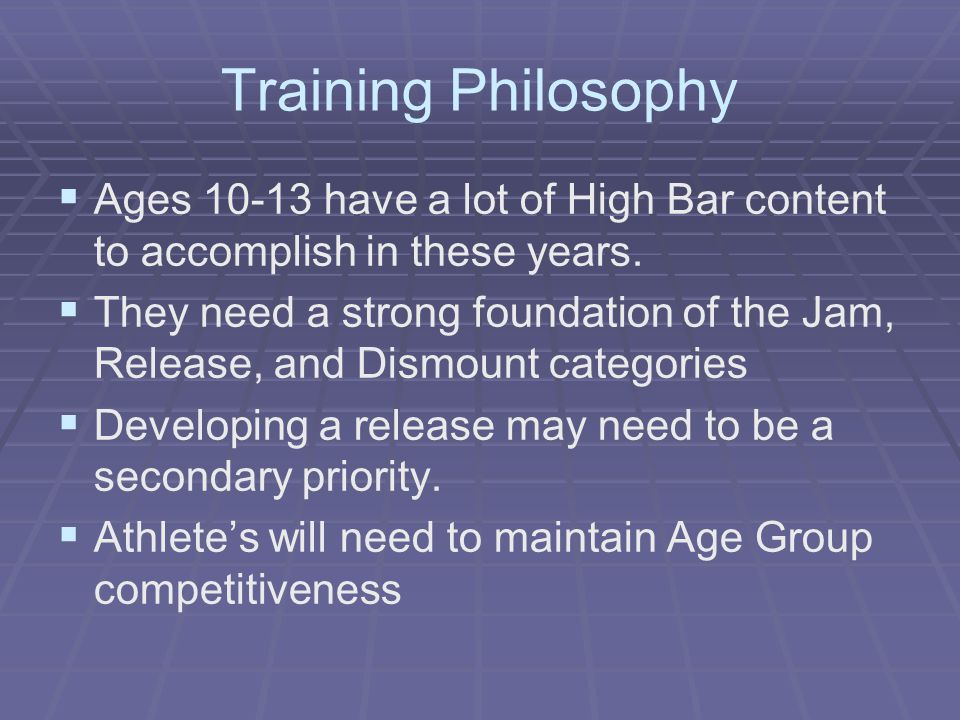 Training Philosophy Ages 10-13 have a lot of High Bar content to accomplish in these years.