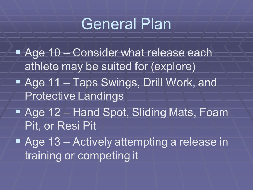 General Plan Age 10 – Consider what release each athlete may be suited for (explore) Age 11 – Taps Swings, Drill Work, and Protective Landings.