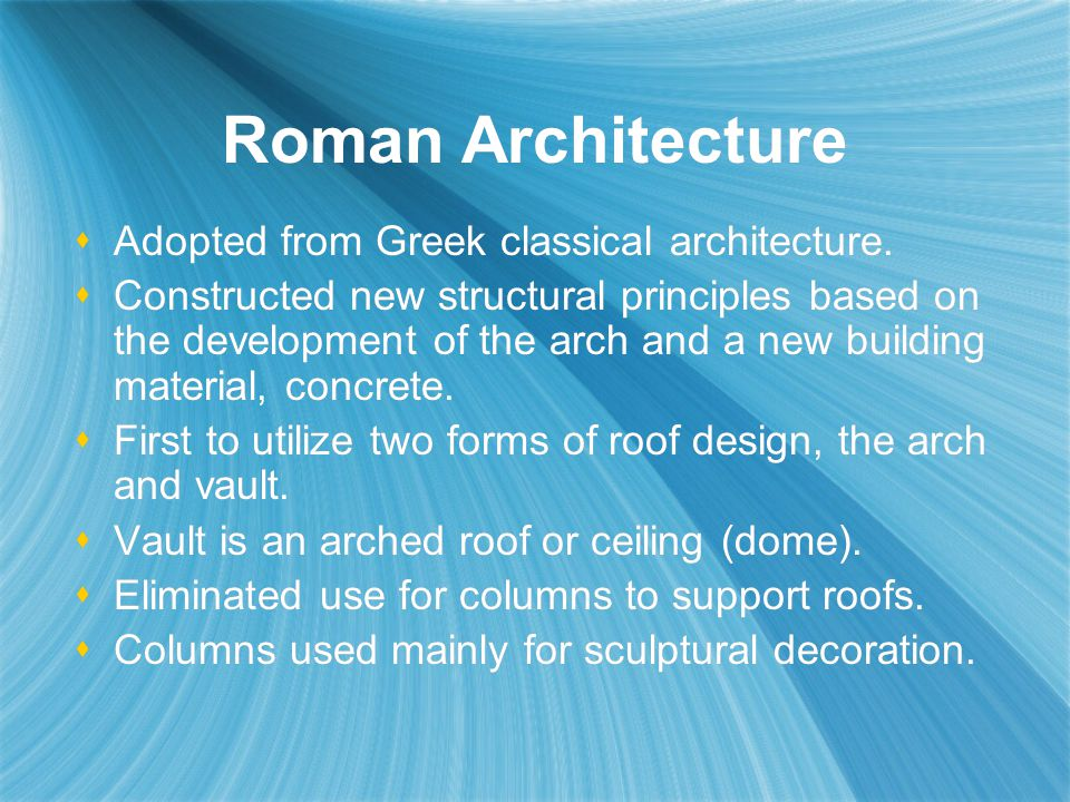 Roman Architecture Adopted from Greek classical architecture.