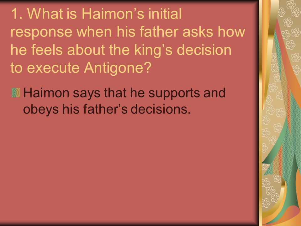 1. What is Haimon's initial response when his father asks how he feels about the king's decision to execute Antigone