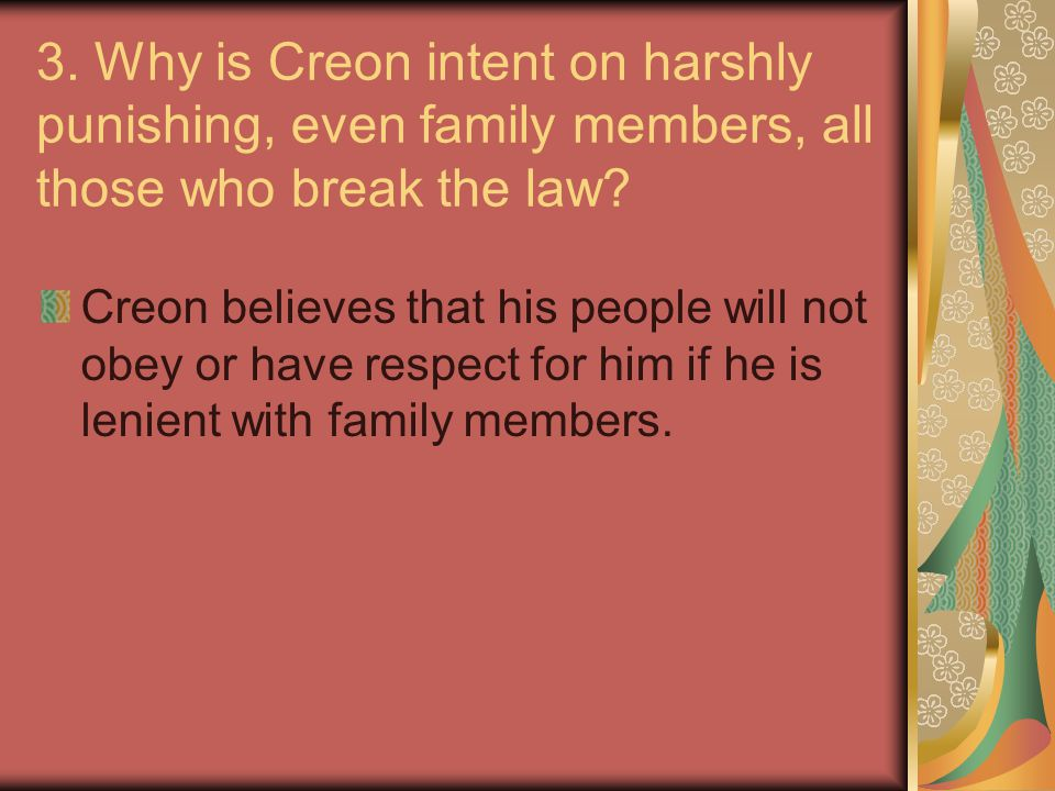 3. Why is Creon intent on harshly punishing, even family members, all those who break the law