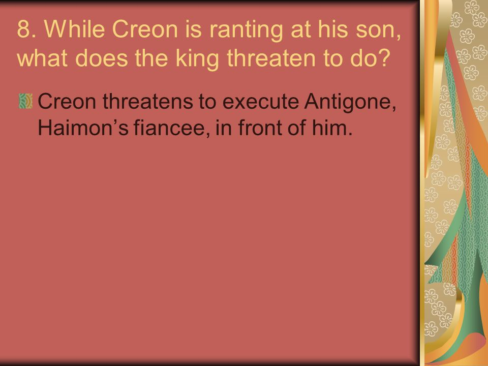 8. While Creon is ranting at his son, what does the king threaten to do