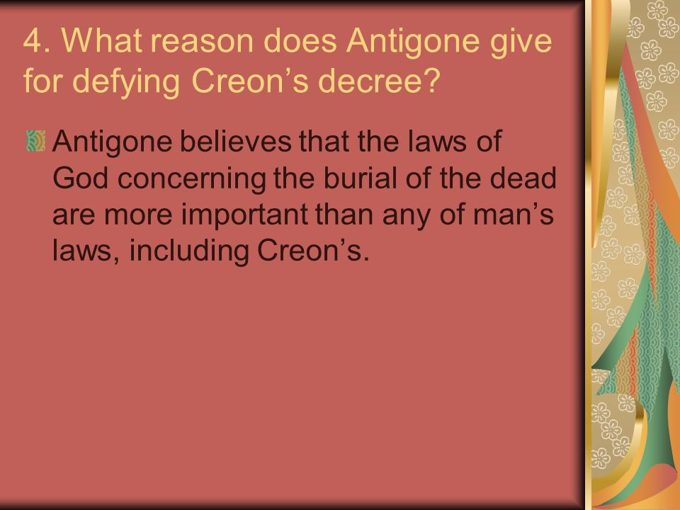 4. What reason does Antigone give for defying Creon's decree