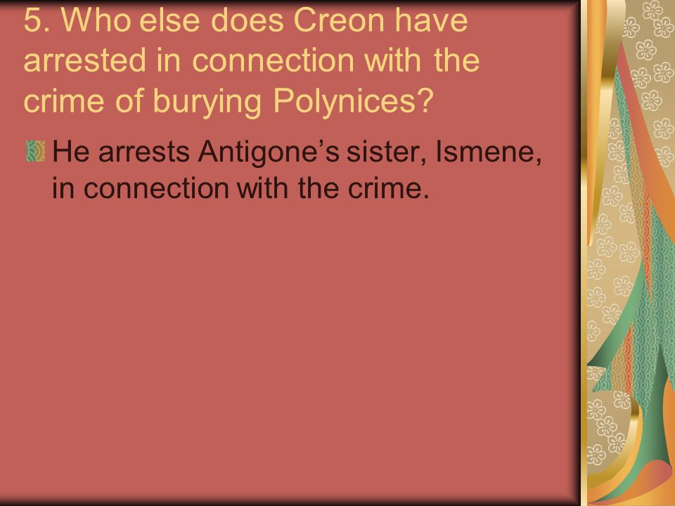 5. Who else does Creon have arrested in connection with the crime of burying Polynices