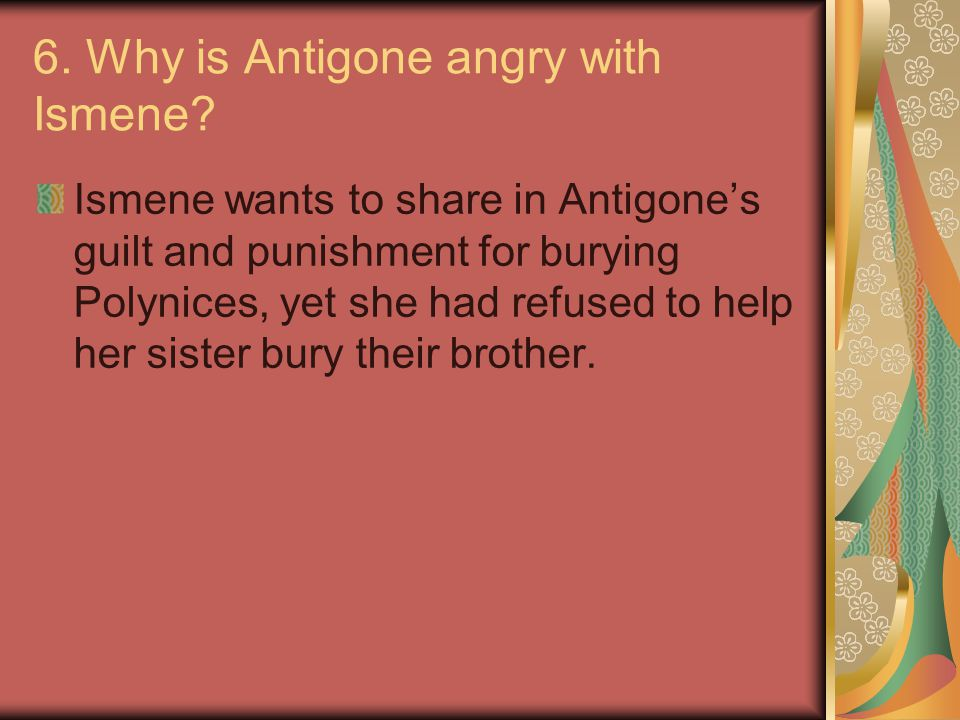 6. Why is Antigone angry with Ismene