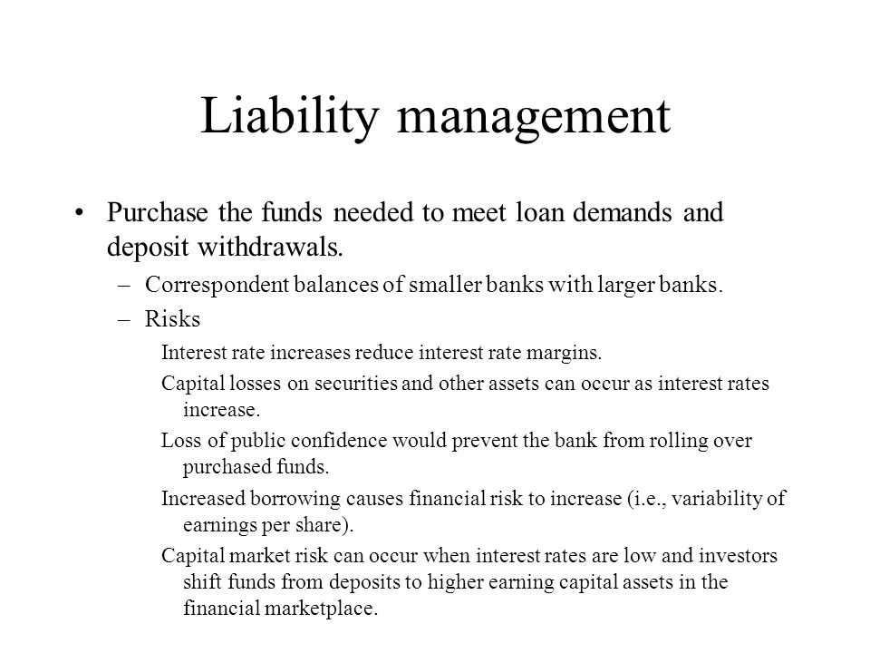 Liability management Purchase the funds needed to meet loan demands and deposit withdrawals.