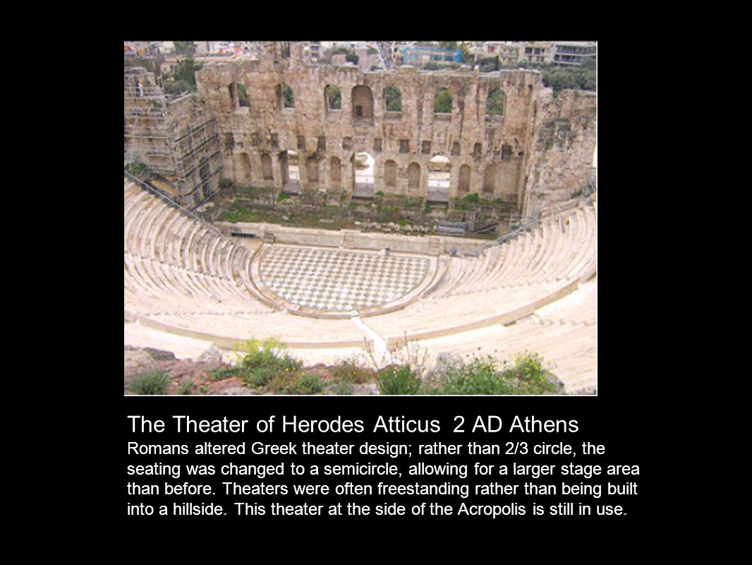 The Theater of Herodes Atticus 2 AD Athens Romans altered Greek theater design; rather than 2/3 circle, the seating was changed to a semicircle, allowing for a larger stage area than before.
