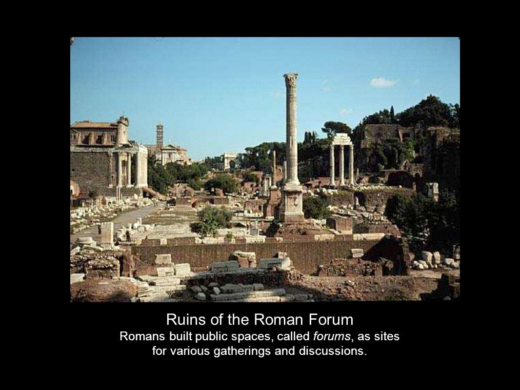 Ruins of the Roman Forum Romans built public spaces, called forums, as sites for various gatherings and discussions.