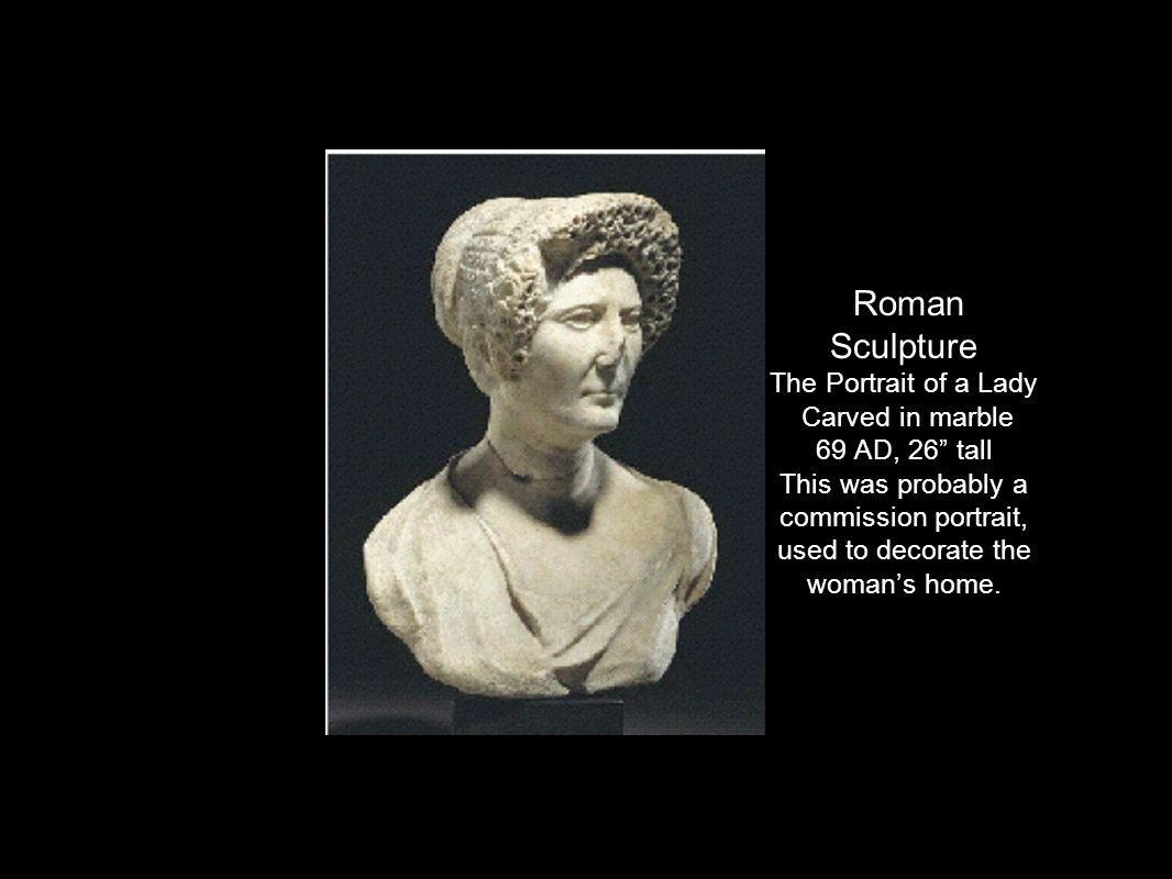 Roman Sculpture The Portrait of a Lady Carved in marble 69 AD, 26 tall This was probably a commission portrait, used to decorate the woman's home.