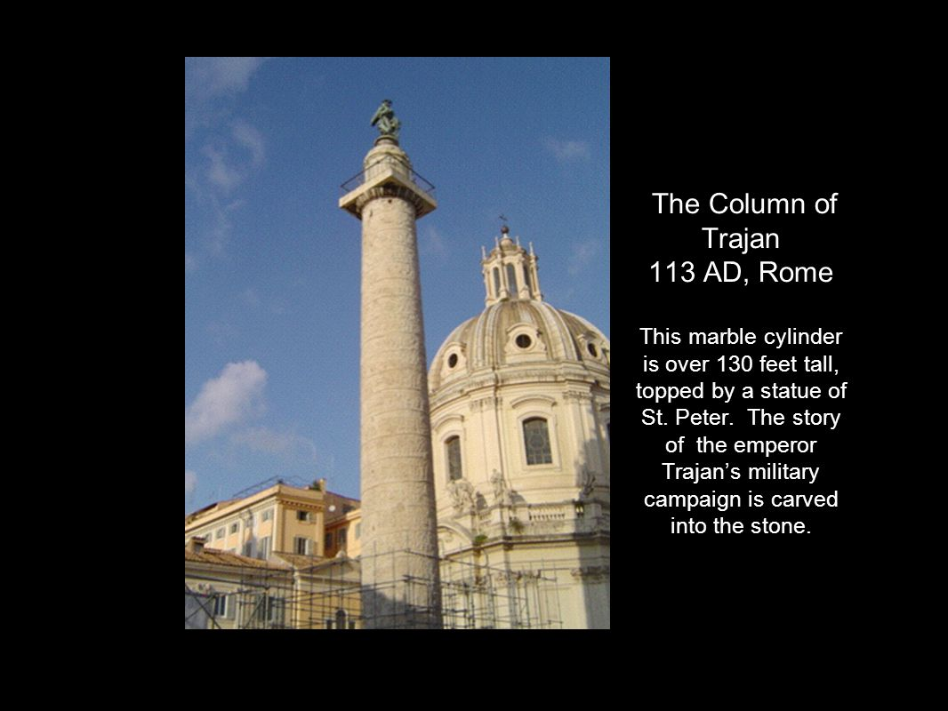 The Column of Trajan 113 AD, Rome This marble cylinder is over 130 feet tall, topped by a statue of St.