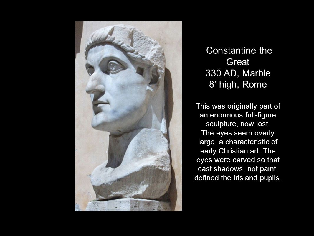 Constantine the Great 330 AD, Marble 8' high, Rome This was originally part of an enormous full-figure sculpture, now lost.