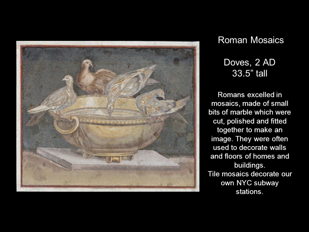 Roman Mosaics Doves, 2 AD 33.5 tall Romans excelled in mosaics, made of small bits of marble which were cut, polished and fitted together to make an image.